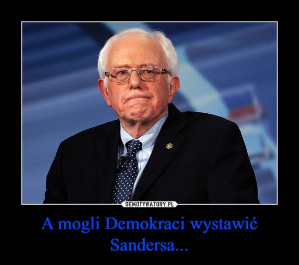 A mogli Demokraci wystawić Sandersa... –