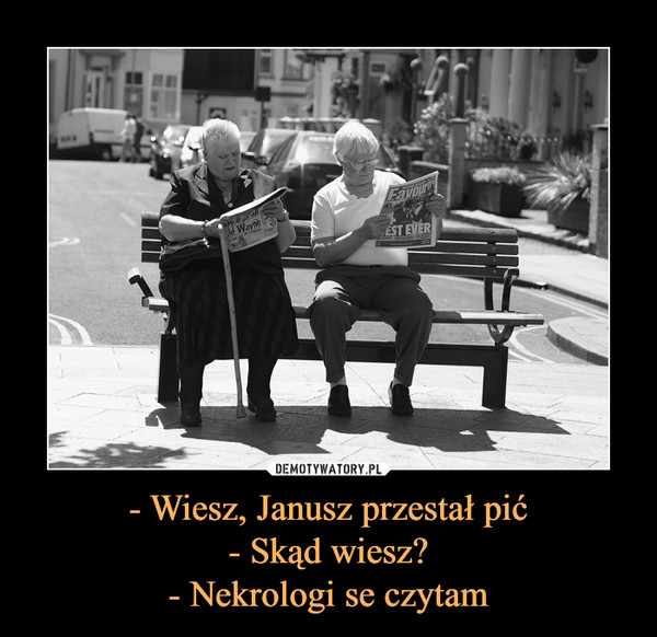 - Wiesz, Janusz przestał pić- Skąd wiesz?- Nekrologi se czytam –