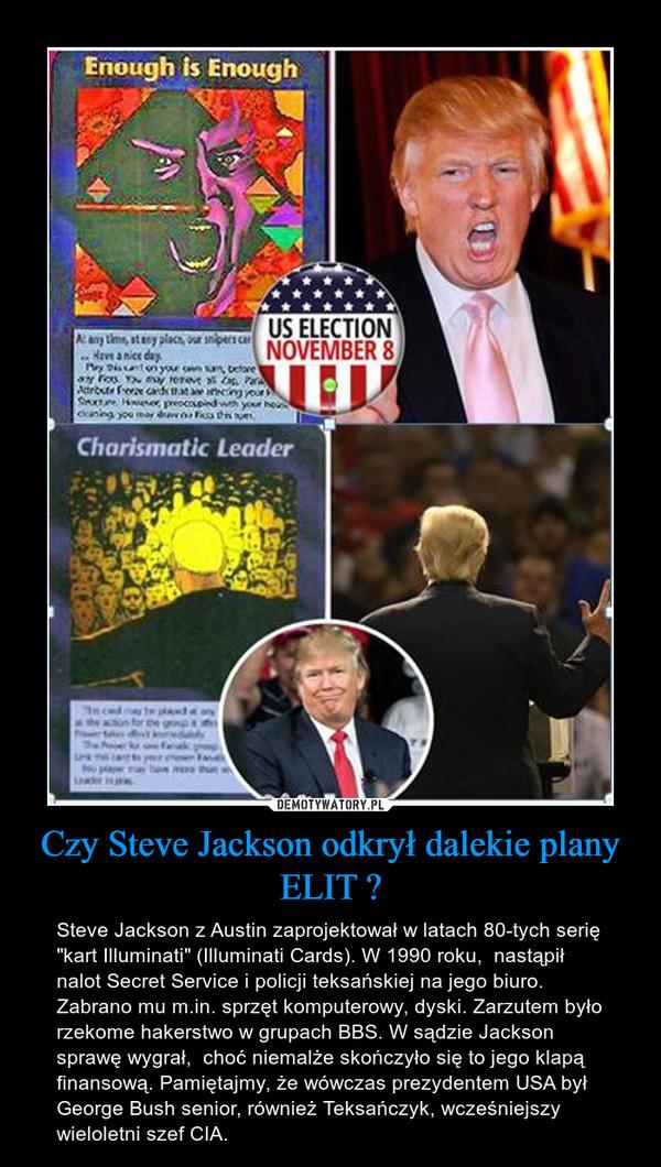 """Czy Steve Jackson odkrył dalekie plany ELIT ? – Steve Jackson z Austin zaprojektował w latach 80-tych serię """"kart Illuminati"""" (Illuminati Cards). W 1990 roku,  nastąpił nalot Secret Service i policji teksańskiej na jego biuro. Zabrano mu m.in. sprzęt komputerowy, dyski. Zarzutem było rzekome hakerstwo w grupach BBS. W sądzie Jackson sprawę wygrał,  choć niemalże skończyło się to jego klapą finansową. Pamiętajmy, że wówczas prezydentem USA był George Bush senior, również Teksańczyk, wcześniejszy wieloletni szef CIA."""
