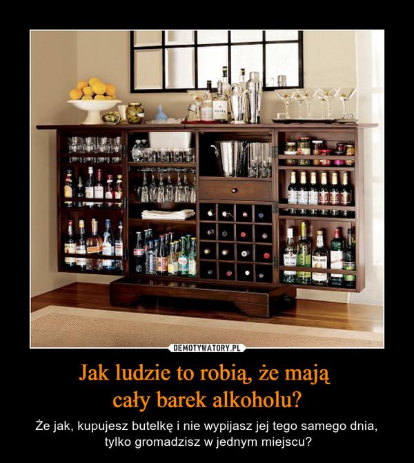 Jak ludzie to robią, że mają cały barek alkoholu? – Że jak, kupujesz butelkę i nie wypijasz jej tego samego dnia, tylko gromadzisz w jednym miejscu?