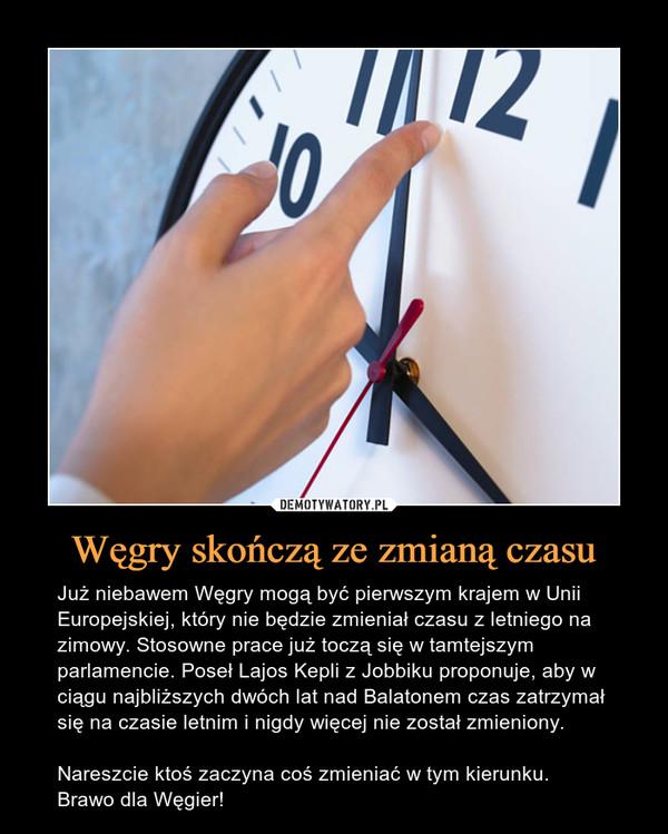 Węgry skończą ze zmianą czasu – Już niebawem Węgry mogą być pierwszym krajem w Unii Europejskiej, który nie będzie zmieniał czasu z letniego na zimowy. Stosowne prace już toczą się w tamtejszym parlamencie. Poseł Lajos Kepli z Jobbiku proponuje, aby w ciągu najbliższych dwóch lat nad Balatonem czas zatrzymał się na czasie letnim i nigdy więcej nie został zmieniony.Nareszcie ktoś zaczyna coś zmieniać w tym kierunku. Brawo dla Węgier!
