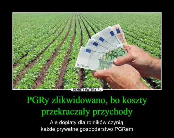 PGRy zlikwidowano, bo koszty przekraczały przychody – Ale dopłaty dla rolników czyniąkażde prywatne gospodarstwo PGRem