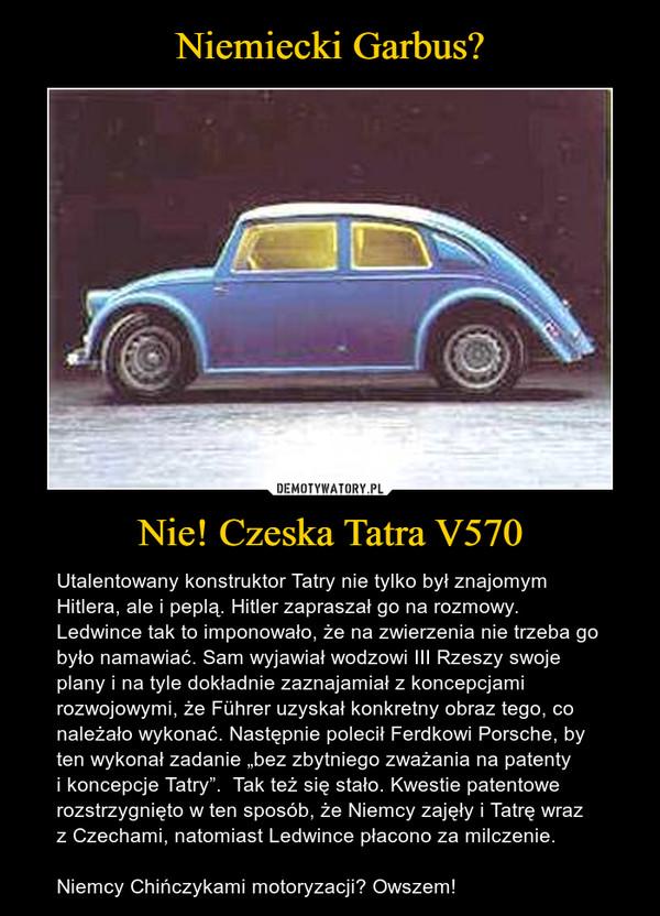 """Nie! Czeska Tatra V570 – Utalentowany konstruktor Tatry nie tylko był znajomym Hitlera, ale i peplą. Hitler zapraszał go na rozmowy. Ledwince tak to imponowało, że na zwierzenia nie trzeba go było namawiać. Sam wyjawiał wodzowi III Rzeszy swoje plany i na tyle dokładnie zaznajamiał z koncepcjami rozwojowymi, że Führer uzyskał konkretny obraz tego, co należało wykonać. Następnie polecił Ferdkowi Porsche, by ten wykonał zadanie """"bez zbytniego zważania na patenty i koncepcje Tatry"""".  Tak też się stało. Kwestie patentowe rozstrzygnięto w ten sposób, że Niemcy zajęły i Tatrę wraz z Czechami, natomiast Ledwince płacono za milczenie.Niemcy Chińczykami motoryzacji? Owszem!"""