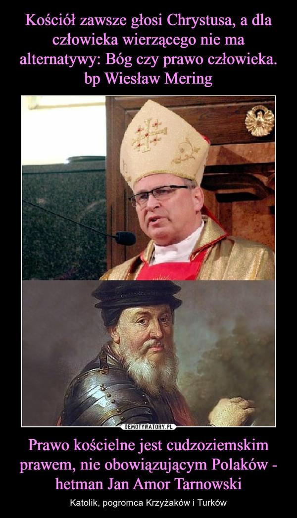 Prawo kościelne jest cudzoziemskim prawem, nie obowiązującym Polaków - hetman Jan Amor Tarnowski – Katolik, pogromca Krzyżaków i Turków