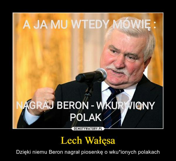 Lech Wałęsa – Dzięki niemu Beron nagrał piosenkę o wku*ionych polakach