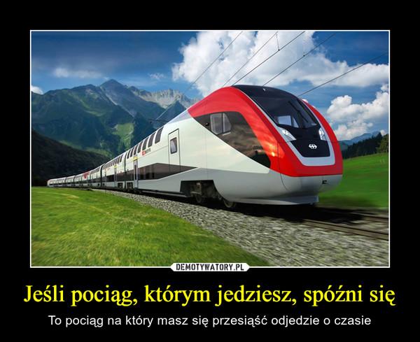 Jeśli pociąg, którym jedziesz, spóźni się – To pociąg na który masz się przesiąść odjedzie o czasie
