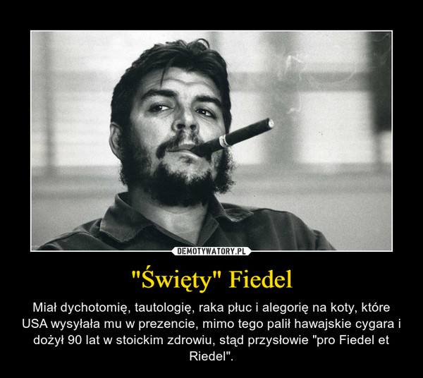 """""""Święty"""" Fiedel – Miał dychotomię, tautologię, raka płuc i alegorię na koty, które USA wysyłała mu w prezencie, mimo tego palił hawajskie cygara i dożył 90 lat w stoickim zdrowiu, stąd przysłowie """"pro Fiedel et Riedel""""."""