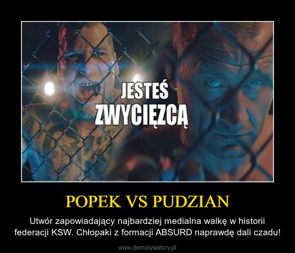 POPEK VS PUDZIAN – Utwór zapowiadający najbardziej medialna walkę w historii federacji KSW. Chłopaki z formacji ABSURD naprawdę dali czadu!