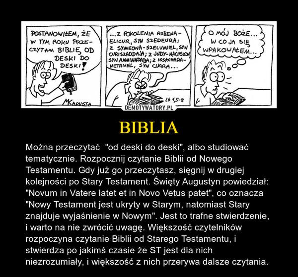 """BIBLIA – Można przeczytać  """"od deski do deski"""", albo studiować tematycznie. Rozpocznij czytanie Biblii od Nowego Testamentu. Gdy już go przeczytasz, sięgnij w drugiej kolejności po Stary Testament. Święty Augustyn powiedział: """"Novum in Vatere latet et in Novo Vetus patet"""", co oznacza """"Nowy Testament jest ukryty w Starym, natomiast Stary znajduje wyjaśnienie w Nowym"""". Jest to trafne stwierdzenie, i warto na nie zwrócić uwagę. Większość czytelników rozpoczyna czytanie Biblii od Starego Testamentu, i stwierdza po jakimś czasie że ST jest dla nich niezrozumiały, i większość z nich przerywa dalsze czytania."""