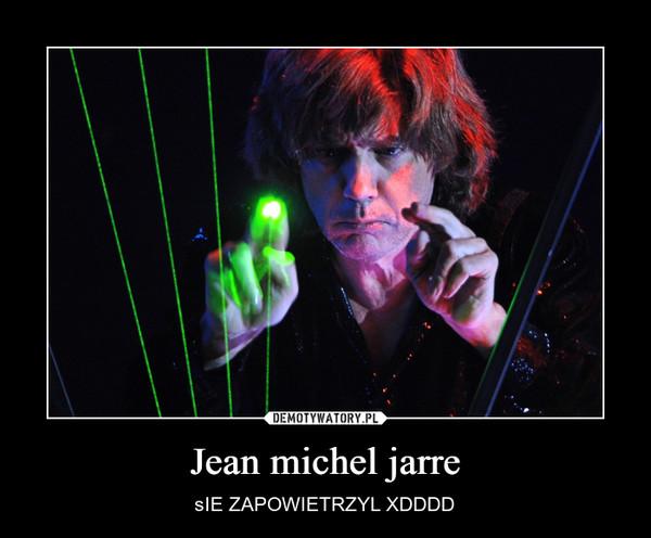 Jean michel jarre – sIE ZAPOWIETRZYL XDDDD