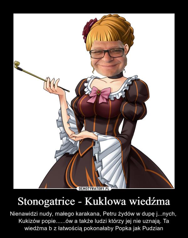 Stonogatrice - Kuklowa wiedźma – Nienawidzi nudy, małego karakana, Petru żydów w dupę j...nych,  Kukizów popie......ów a także ludzi którzy jej nie uznają. Ta wiedźma b z łatwością pokonałaby Popka jak Pudzian