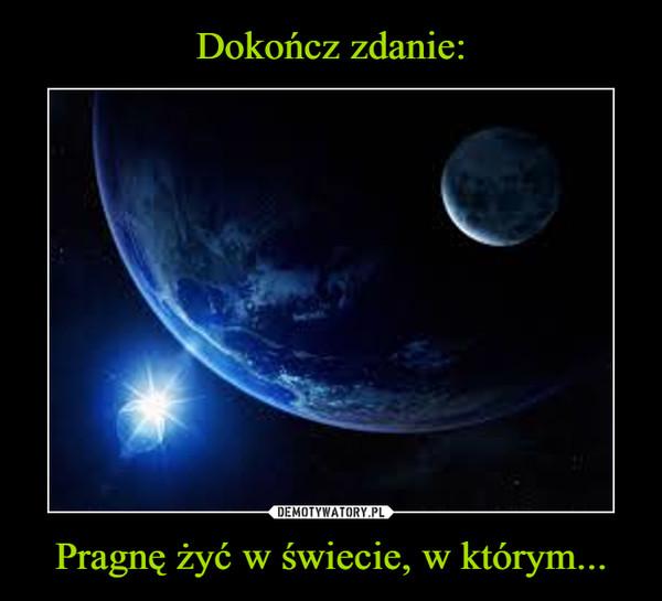 Pragnę żyć w świecie, w którym... –