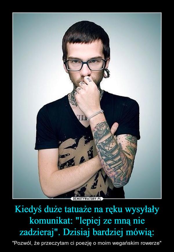 """Kiedyś duże tatuaże na ręku wysyłały komunikat: """"lepiej ze mną nie zadzieraj"""". Dzisiaj bardziej mówią: – """"Pozwól, że przeczytam ci poezję o moim wegańskim rowerze"""""""