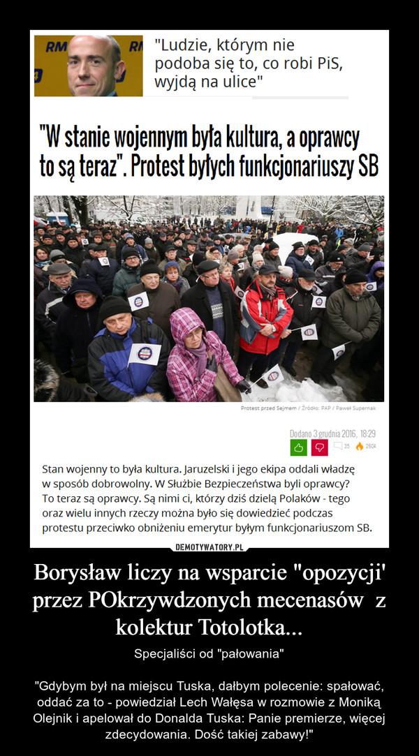 """Borysław liczy na wsparcie """"opozycji' przez POkrzywdzonych mecenasów  z kolektur Totolotka... – Specjaliści od """"pałowania""""""""Gdybym był na miejscu Tuska, dałbym polecenie: spałować, oddać za to - powiedział Lech Wałęsa w rozmowie z Moniką Olejnik i apelował do Donalda Tuska: Panie premierze, więcej zdecydowania. Dość takiej zabawy!"""""""