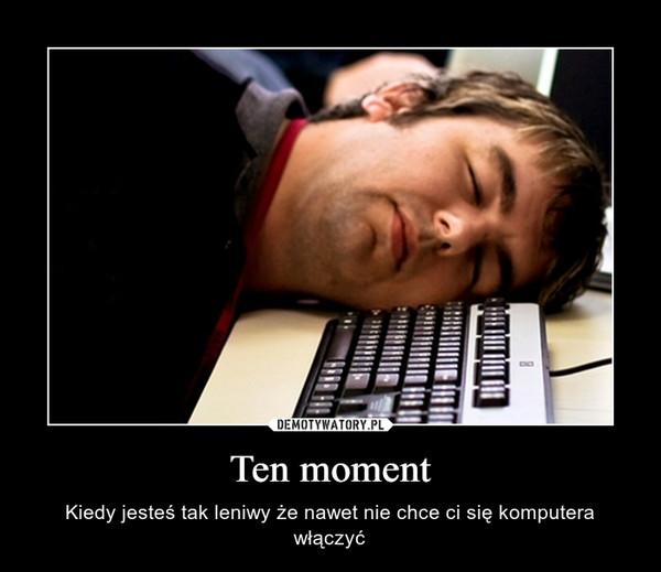 Ten moment – Kiedy jesteś tak leniwy że nawet nie chce ci się komputera włączyć