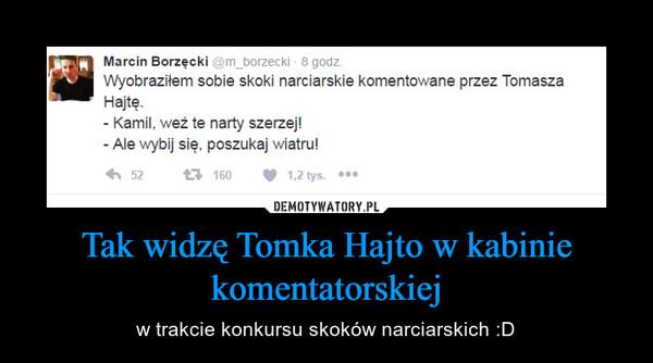 Tak widzę Tomka Hajto w kabinie komentatorskiej – w trakcie konkursu skoków narciarskich :D