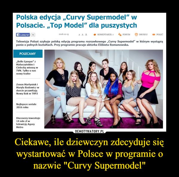 """Ciekawe, ile dziewczyn zdecyduje się wystartować w Polsce w programie o nazwie """"Curvy Supermodel"""" –  Polska edycja """"Curvy Supermodel"""" w Polsacie. """"Top Model"""" dla puszystychTelewizja Polsat szykuje polską edycję programu rozrywkowego """"Curvy Supermodel"""" w którym wystąpią panie o pełnych kształtach. Przy programie pracuje aktorka Elżbieta Romanowska."""