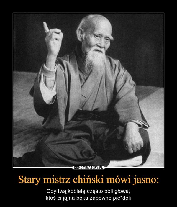 Stary mistrz chiński mówi jasno: – Gdy twą kobietę często boli głowa,ktoś ci ją na boku zapewne pie*doli