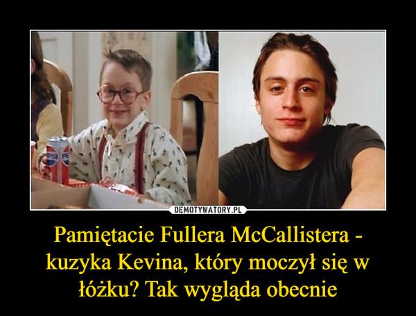Pamiętacie Fullera McCallistera - kuzyka Kevina, który moczył się w łóżku? Tak wygląda obecnie –