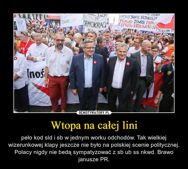 Wtopa na całej lini – peło kod sld i sb w jednym worku odchodów. Tak wielkiej wizerunkowej klapy jeszcze nie było na polskiej scenie politycznej. Polacy nigdy nie bedą sympatyzować z sb ub ss nkwd. Brawo janusze PR.