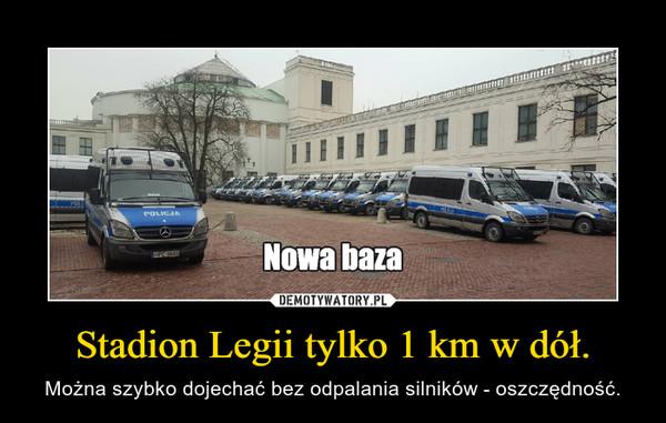 Stadion Legii tylko 1 km w dół. – Można szybko dojechać bez odpalania silników - oszczędność.