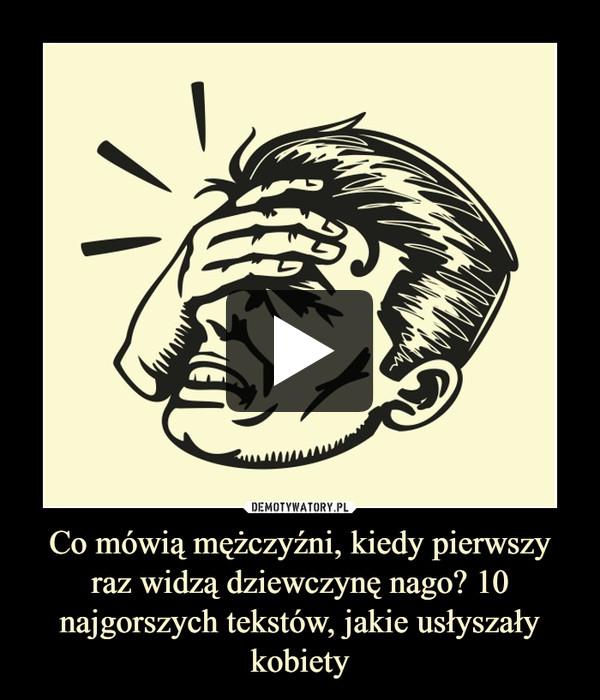 Co mówią mężczyźni, kiedy pierwszy raz widzą dziewczynę nago? 10 najgorszych tekstów, jakie usłyszały kobiety –