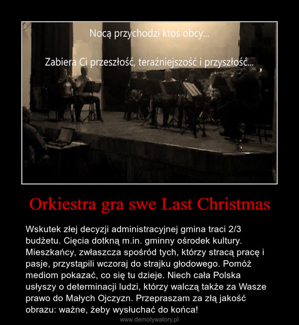 Orkiestra gra swe Last Christmas – Wskutek złej decyzji administracyjnej gmina traci 2/3 budżetu. Cięcia dotkną m.in. gminny ośrodek kultury. Mieszkańcy, zwłaszcza spośród tych, którzy stracą pracę i pasje, przystąpili wczoraj do strajku głodowego. Pomóż mediom pokazać, co się tu dzieje. Niech cała Polska usłyszy o determinacji ludzi, którzy walczą także za Wasze prawo do Małych Ojczyzn. Przepraszam za złą jakość obrazu: ważne, żeby wysłuchać do końca!