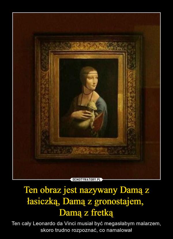 Ten obraz jest nazywany Damą z łasiczką, Damą z gronostajem, Damą z fretką – Ten cały Leonardo da Vinci musiał być megasłabym malarzem, skoro trudno rozpoznać, co namalował