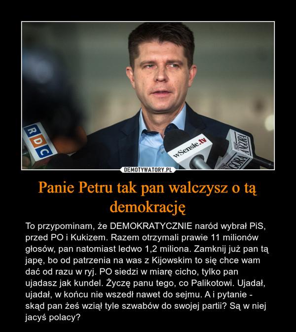 Panie Petru tak pan walczysz o tą demokrację – To przypominam, że DEMOKRATYCZNIE naród wybrał PiS, przed PO i Kukizem. Razem otrzymali prawie 11 milionów głosów, pan natomiast ledwo 1,2 miliona. Zamknij już pan tą japę, bo od patrzenia na was z Kijowskim to się chce wam dać od razu w ryj. PO siedzi w miarę cicho, tylko pan ujadasz jak kundel. Życzę panu tego, co Palikotowi. Ujadał, ujadał, w końcu nie wszedł nawet do sejmu. A i pytanie - skąd pan żeś wziął tyle szwabów do swojej partii? Są w niej jacyś polacy?