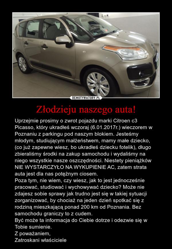 Złodzieju naszego auta! – Uprzejmie prosimy o zwrot pojazdu marki Citroen c3 Picasso, który ukradłeś wczoraj (6.01.2017r.) wieczorem w Poznaniu z parkingu pod naszym blokiem. Jesteśmy młodym, studiującym małżeństwem, mamy małe dziecko, (co już zapewne wiesz, bo ukradłeś dziecku fotelik), długo zbieraliśmy środki na zakup samochodu i wydaliśmy na niego wszystkie nasze oszczędności. Niestety pieniążków NIE WYSTARCZYŁO NA WYKUPIENIE AC, zatem strata auta jest dla nas potężnym ciosem. Poza tym, nie wiem, czy wiesz, jak to jest jednocześnie pracować, studiować i wychowywać dziecko? Może nie zdajesz sobie sprawy jak trudno jest się w takiej sytuacji zorganizować, by chociaż na jeden dzień spotkać się z rodziną mieszkającą ponad 200 km od Poznania. Bez samochodu graniczy to z cudem.Być może ta informacja do Ciebie dotrze i odezwie się w Tobie sumienie.Z poważaniem,Zatroskani właściciele