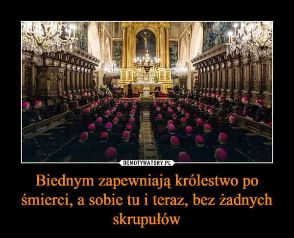 Biednym zapewniają królestwo po śmierci, a sobie tu i teraz, bez żadnych skrupułów –