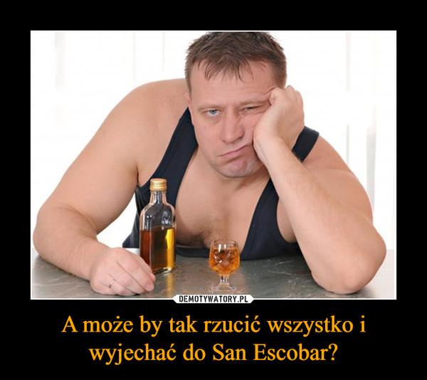 A może by tak rzucić wszystko i wyjechać do San Escobar? –