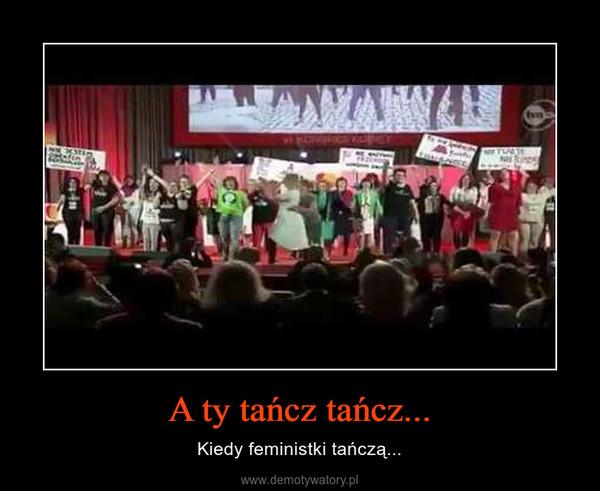 A ty tańcz tańcz... – Kiedy feministki tańczą...