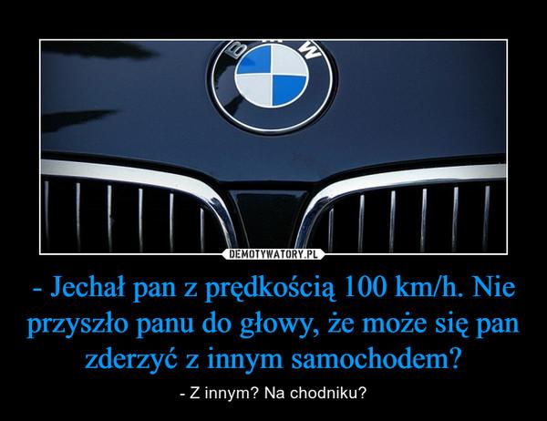 - Jechał pan z prędkością 100 km/h. Nie przyszło panu do głowy, że może się pan zderzyć z innym samochodem? – - Z innym? Na chodniku?