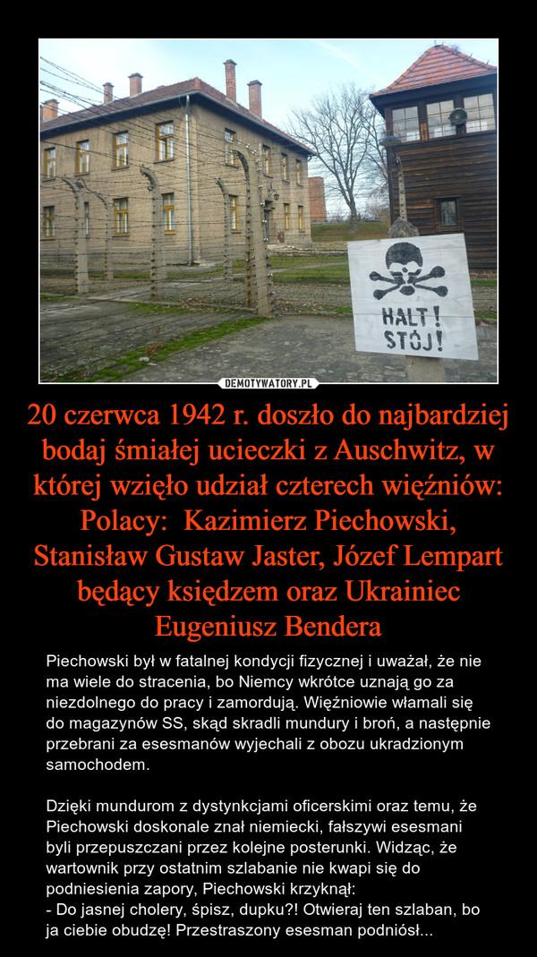 20 czerwca 1942 r. doszło do najbardziej bodaj śmiałej ucieczki z Auschwitz, w której wzięło udział czterech więźniów: Polacy:  Kazimierz Piechowski, Stanisław Gustaw Jaster, Józef Lempart będący księdzem oraz Ukrainiec Eugeniusz Bendera – Piechowski był w fatalnej kondycji fizycznej i uważał, że nie ma wiele do stracenia, bo Niemcy wkrótce uznają go za niezdolnego do pracy i zamordują. Więźniowie włamali się do magazynów SS, skąd skradli mundury i broń, a następnie przebrani za esesmanów wyjechali z obozu ukradzionym samochodem. Dzięki mundurom z dystynkcjami oficerskimi oraz temu, że Piechowski doskonale znał niemiecki, fałszywi esesmani byli przepuszczani przez kolejne posterunki. Widząc, że wartownik przy ostatnim szlabanie nie kwapi się do podniesienia zapory, Piechowski krzyknął: - Do jasnej cholery, śpisz, dupku?! Otwieraj ten szlaban, bo ja ciebie obudzę! Przestraszony esesman podniósł... halt stój