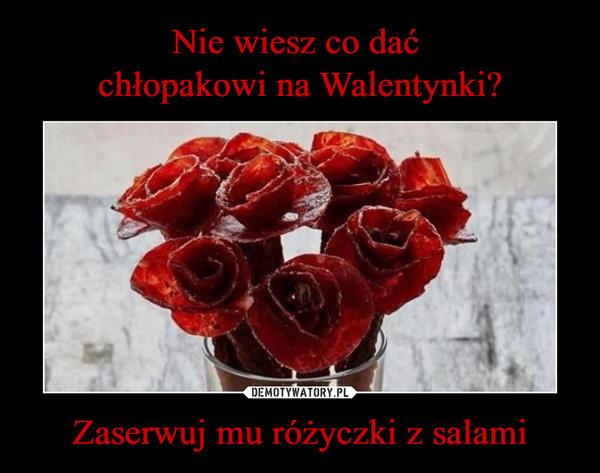 Zaserwuj mu różyczki z salami –
