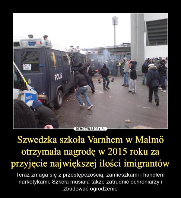 Szwedzka szkoła Varnhem w Malmö otrzymała nagrodę w 2015 roku za przyjęcie największej ilości imigrantów – Teraz zmaga się z przestępczością, zamieszkami i handlem narkotykami. Szkoła musiała także zatrudnić ochroniarzy i zbudować ogrodzenie