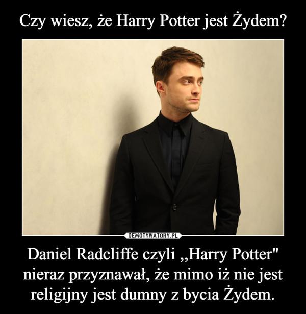 """Daniel Radcliffe czyli ,,Harry Potter"""" nieraz przyznawał, że mimo iż nie jest religijny jest dumny z bycia Żydem. –"""