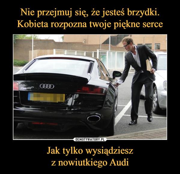 Jak tylko wysiądzieszz nowiutkiego Audi –