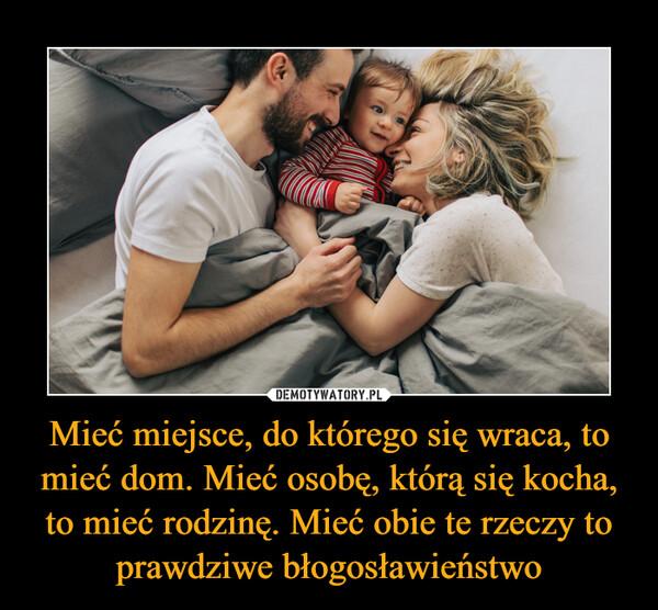 Mieć miejsce, do którego się wraca, to mieć dom. Mieć osobę, którą się kocha, to mieć rodzinę. Mieć obie te rzeczy to prawdziwe błogosławieństwo –