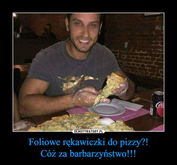 Foliowe rękawiczki do pizzy?!Cóż za barbarzyństwo!!! –