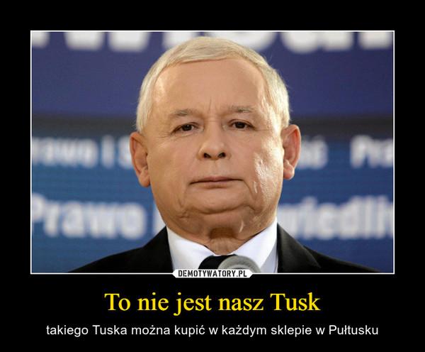 To nie jest nasz Tusk – takiego Tuska można kupić w każdym sklepie w Pułtusku