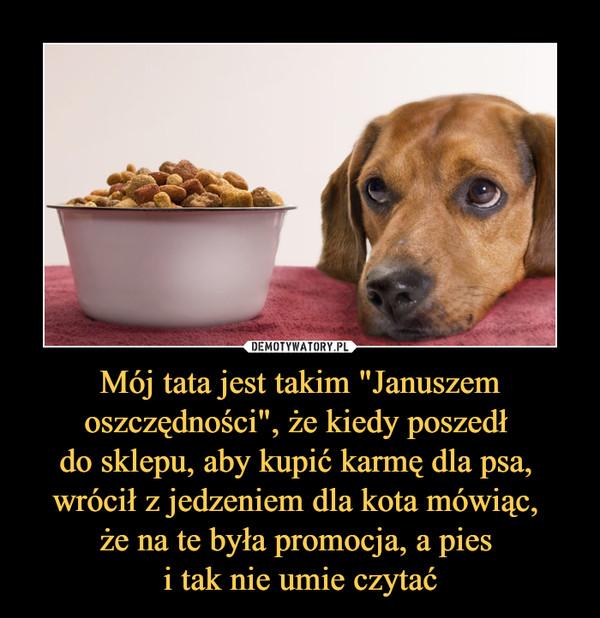 """Mój tata jest takim """"Januszem oszczędności"""", że kiedy poszedł do sklepu, aby kupić karmę dla psa, wrócił z jedzeniem dla kota mówiąc, że na te była promocja, a pies i tak nie umie czytać –"""