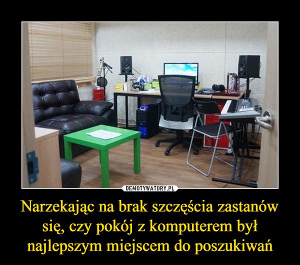 Narzekając na brak szczęścia zastanów się, czy pokój z komputerem był najlepszym miejscem do poszukiwań –