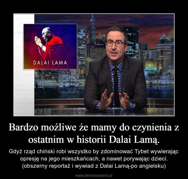 Bardzo możliwe że mamy do czynienia z ostatnim w historii Dalai Lamą. – Gdyż rząd chiński robi wszystko by zdominować Tybet wywierając opresję na jego mieszkańcach, a nawet porywając dzieci. (obszerny reportaż i wywiad z Dalai Lamą-po angielsku)