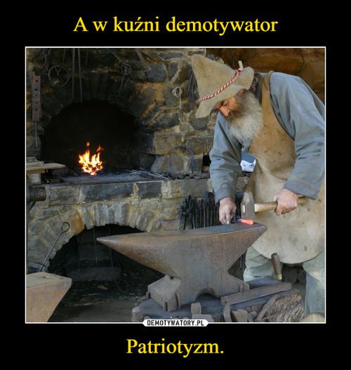 A w kuźni demotywator Patriotyzm.