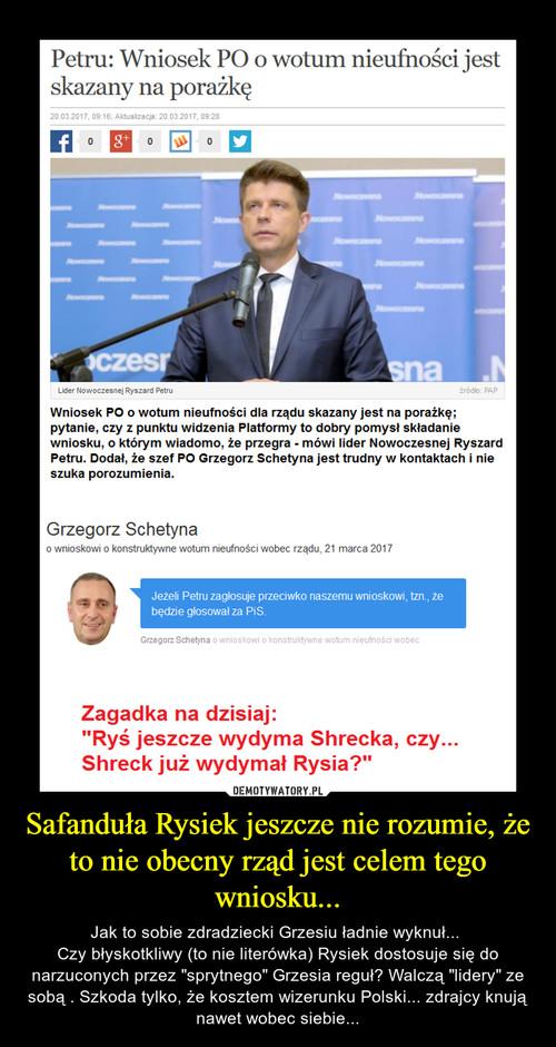 Safanduła Rysiek jeszcze nie rozumie, że to nie obecny rząd jest celem tego wniosku...