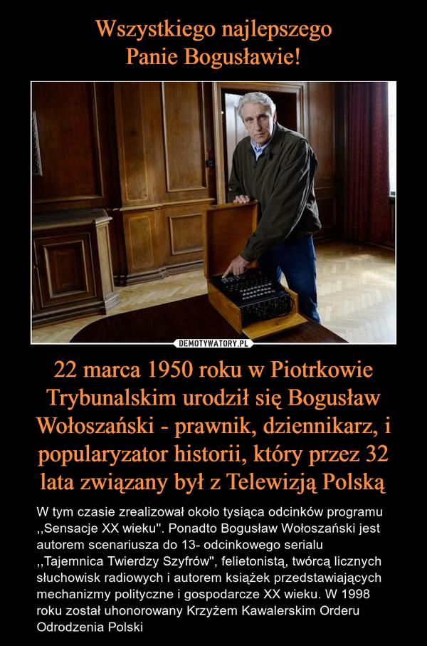 22 marca 1950 roku w Piotrkowie Trybunalskim urodził się Bogusław Wołoszański - prawnik, dziennikarz, i popularyzator historii, który przez 32 lata związany był z Telewizją Polską – W tym czasie zrealizował około tysiąca odcinków programu ,,Sensacje XX wieku''. Ponadto Bogusław Wołoszański jest autorem scenariusza do 13- odcinkowego serialu ,,Tajemnica Twierdzy Szyfrów'', felietonistą, twórcą licznych słuchowisk radiowych i autorem książek przedstawiających mechanizmy polityczne i gospodarcze XX wieku. W 1998 roku został uhonorowany Krzyżem Kawalerskim Orderu Odrodzenia Polski