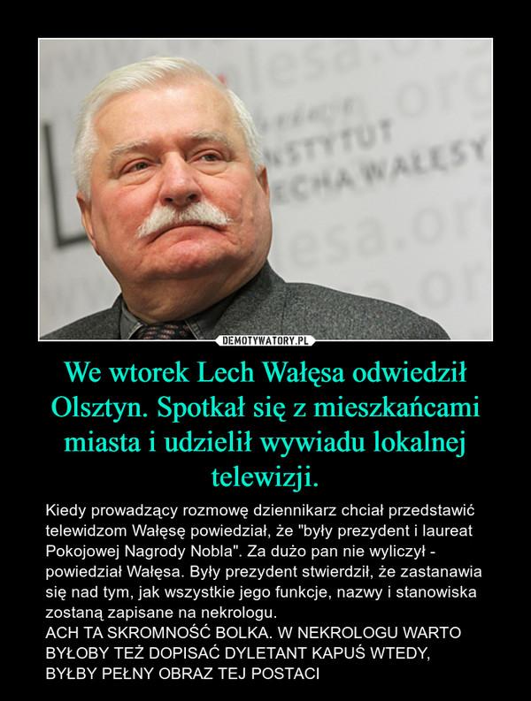 """We wtorek Lech Wałęsa odwiedził Olsztyn. Spotkał się z mieszkańcami miasta i udzielił wywiadu lokalnej telewizji. – Kiedy prowadzący rozmowę dziennikarz chciał przedstawić telewidzom Wałęsę powiedział, że """"były prezydent i laureat Pokojowej Nagrody Nobla"""". Za dużo pan nie wyliczył - powiedział Wałęsa. Były prezydent stwierdził, że zastanawia się nad tym, jak wszystkie jego funkcje, nazwy i stanowiska zostaną zapisane na nekrologu. ACH TA SKROMNOŚĆ BOLKA. W NEKROLOGU WARTO BYŁOBY TEŻ DOPISAĆ DYLETANT KAPUŚ WTEDY, BYŁBY PEŁNY OBRAZ TEJ POSTACI"""
