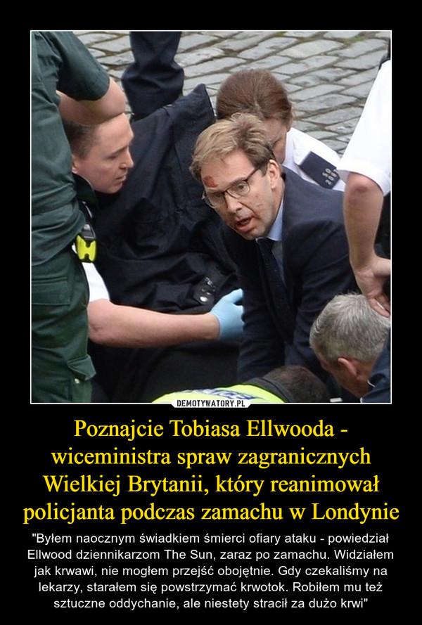 """Poznajcie Tobiasa Ellwooda - wiceministra spraw zagranicznych Wielkiej Brytanii, który reanimował policjanta podczas zamachu w Londynie – """"Byłem naocznym świadkiem śmierci ofiary ataku - powiedział Ellwood dziennikarzom The Sun, zaraz po zamachu. Widziałem jak krwawi, nie mogłem przejść obojętnie. Gdy czekaliśmy na lekarzy, starałem się powstrzymać krwotok. Robiłem mu też sztuczne oddychanie, ale niestety stracił za dużo krwi"""""""